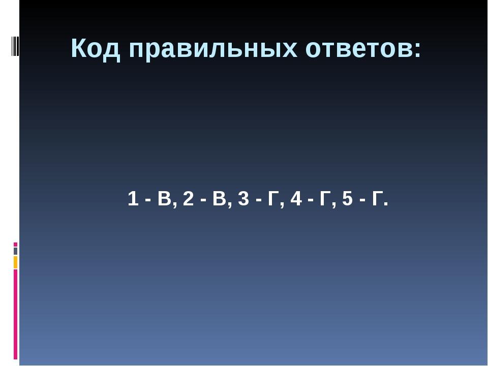 1 - В, 2 - В, 3 - Г, 4 - Г, 5 - Г. Код правильных ответов: