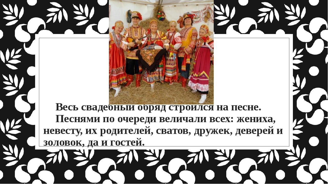 Весь свадебный обряд строился на песне. Песнями по очереди величали всех: жен...