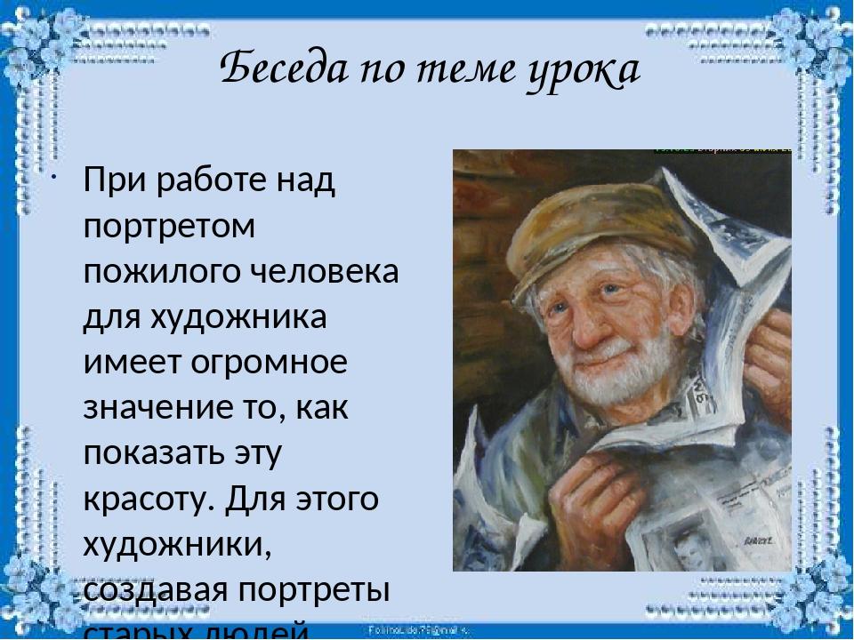 Беседа по теме урока При работе над портретом пожилого человека для художника...