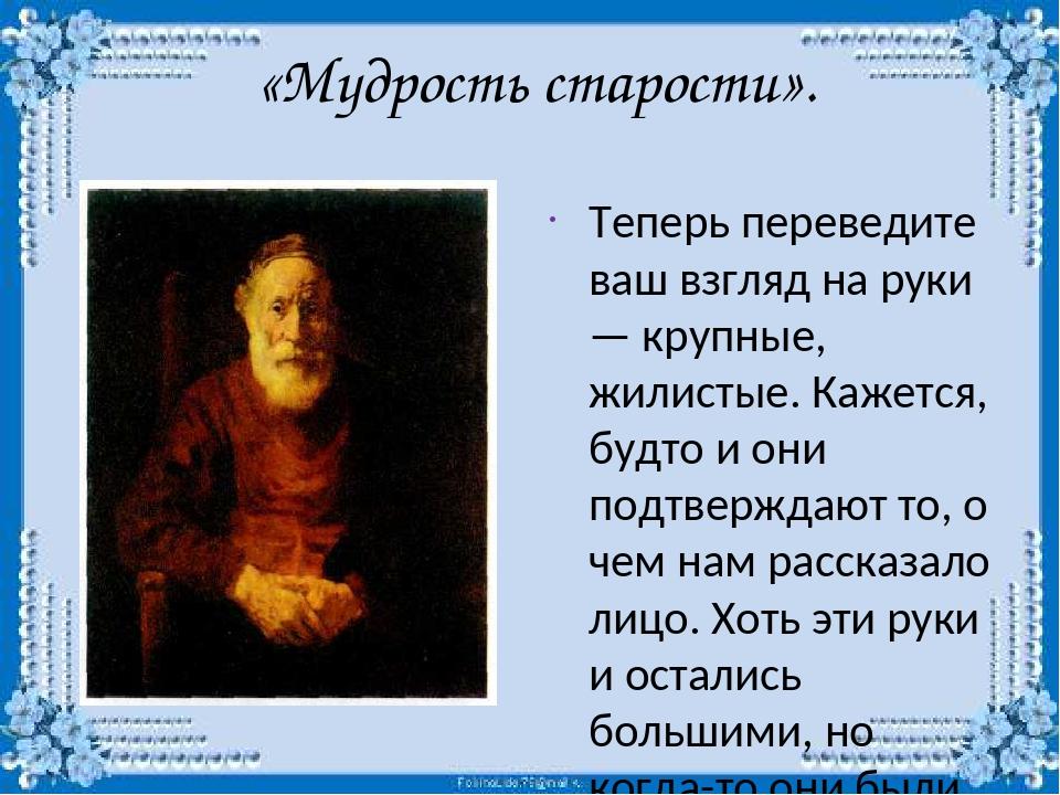 «Мудрость старости». Теперь переведите ваш взгляд на руки — крупные, жилисты...