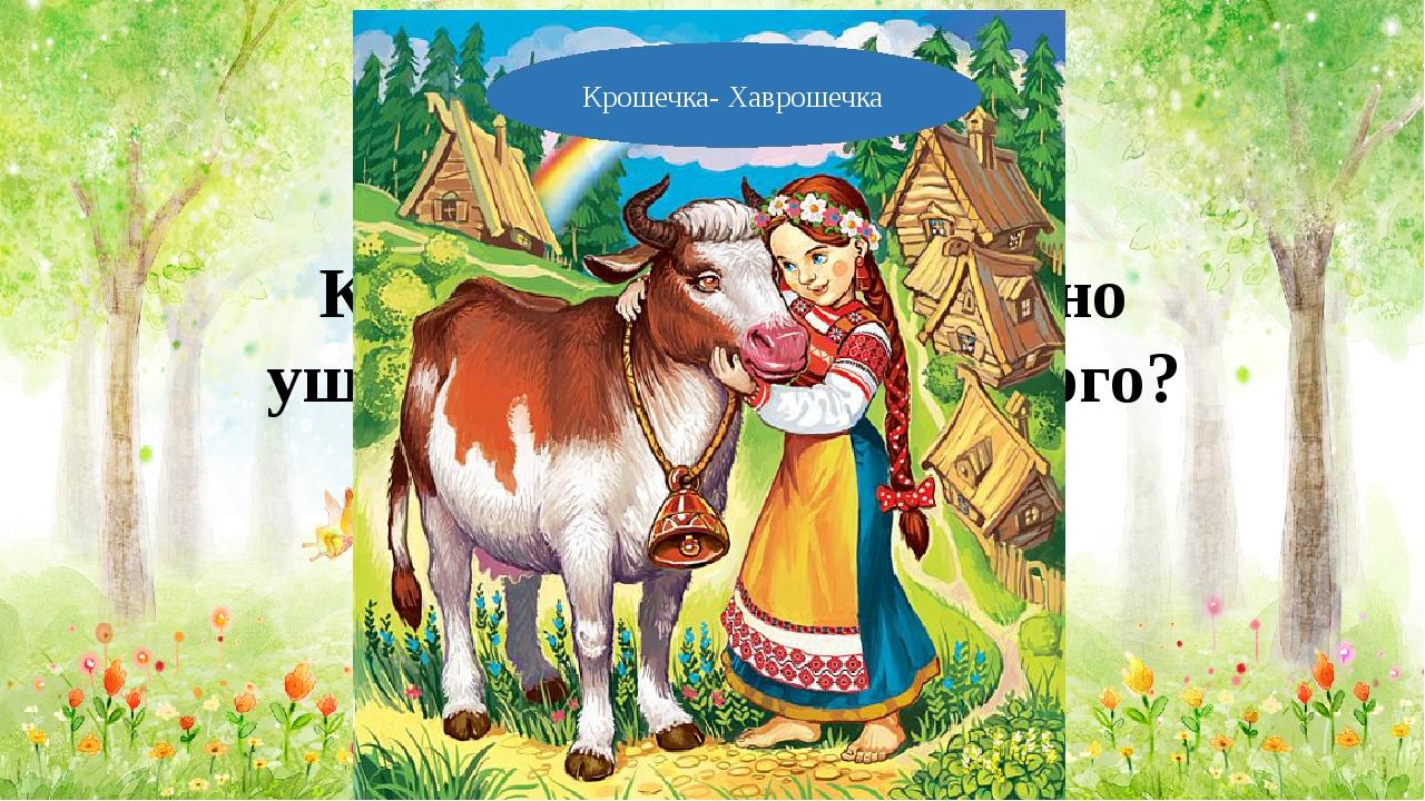 Кто влезал корове в одно ушко, а вылезал из другого? Крошечка- Хаврошечка