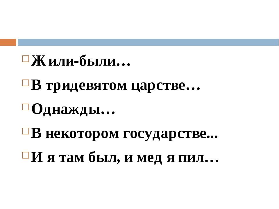 Жили-были… В тридевятом царстве… Однажды… В некотором государстве... И я там...