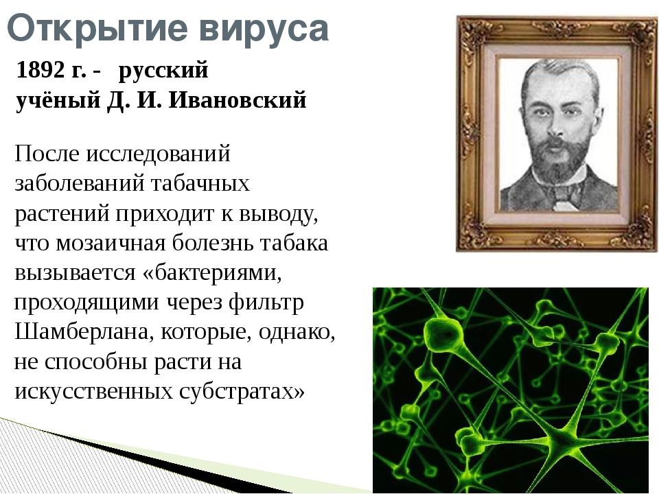 1892г. - русский учёныйД.И.Ивановский Открытие вируса После исследований...