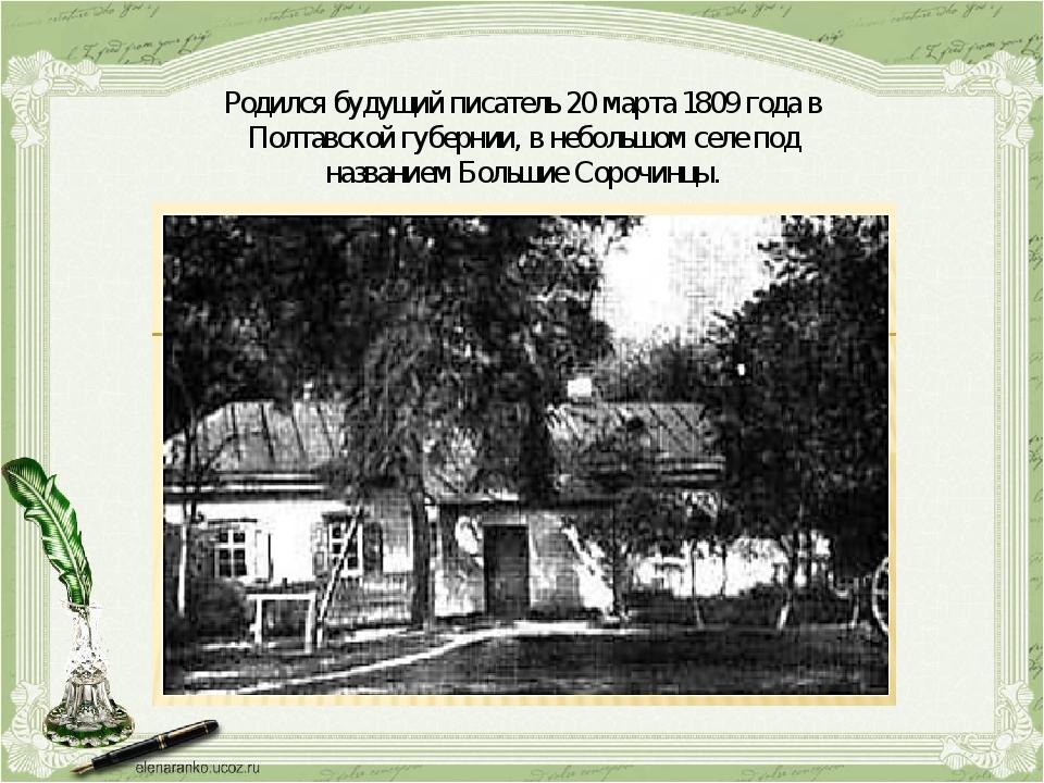 Родился будущий писатель 20 марта 1809 года в Полтавской губернии, в небольшо...