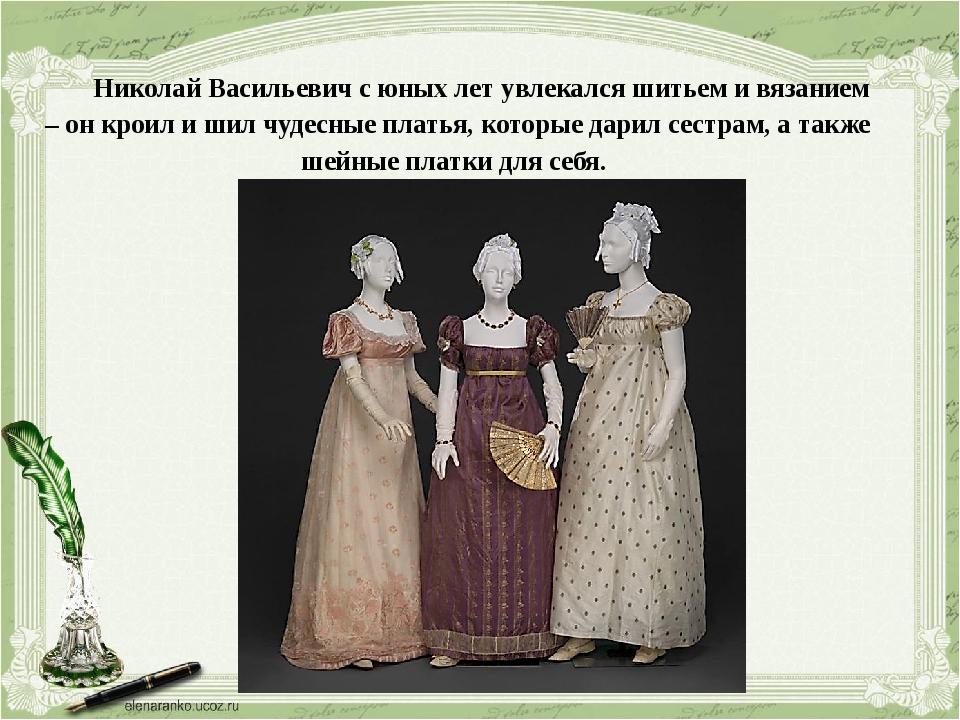 Николай Васильевич с юных лет увлекался шитьем и вязанием – он кроил и шил чу...