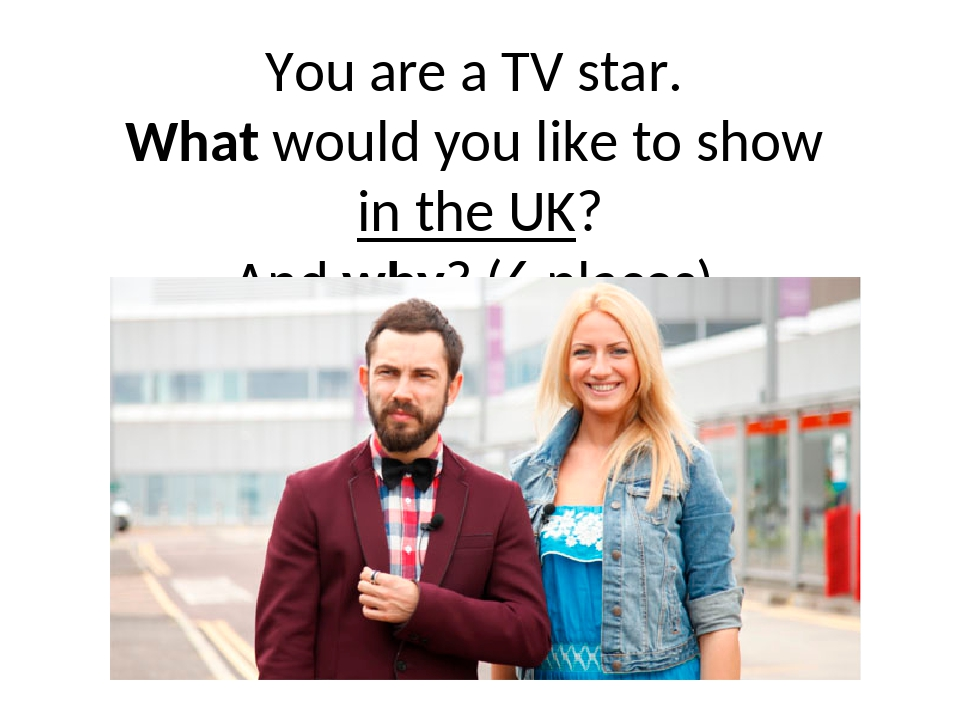 You are a TV star. What would you like to show in the UK? And why? (6 places)