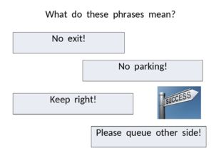 What do these phrases mean? No exit! No parking! Keepright! Please queue othe