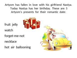 Artyom has fallen in love with his girlfriend Nastya. Today Nastya has her bi