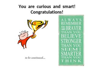 You are curious and smart! Congratulations!
