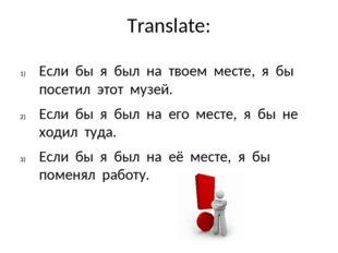 Translate: Если бы я был на твоем месте, я бы посетил этот музей. Если бы я б