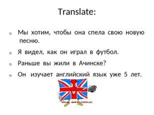 Translate: Мы хотим, чтобы она спела свою новую песню. Я видел, как он играл