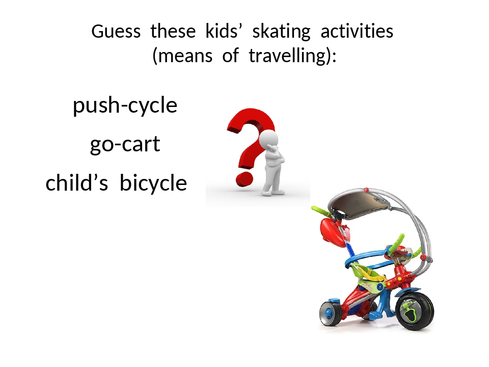 Guess these kids' skating activities (means of travelling): push-cycle go-car...