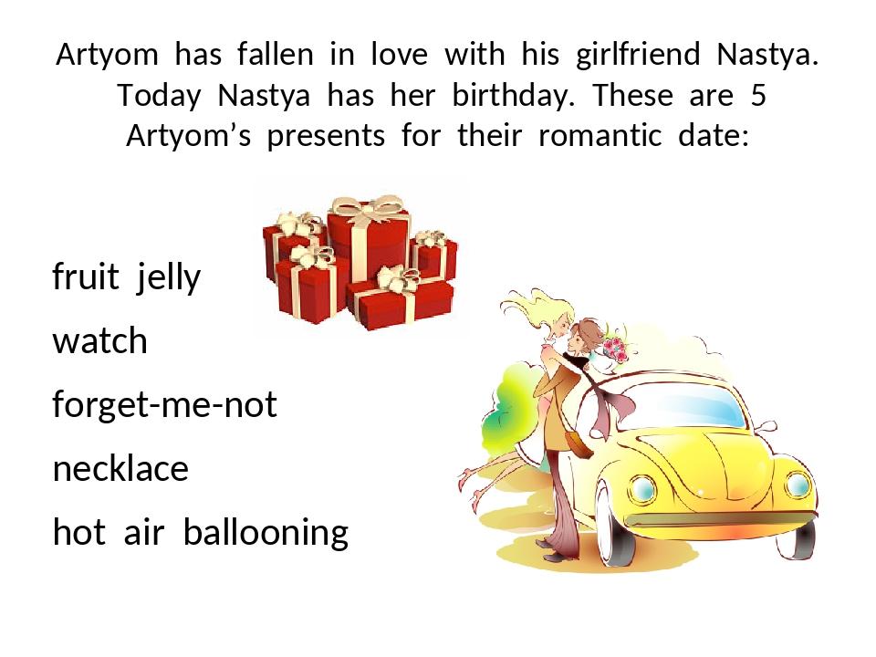 Artyom has fallen in love with his girlfriend Nastya. Today Nastya has her bi...