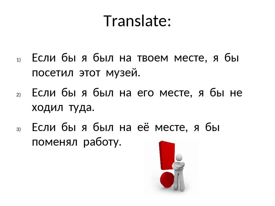 Translate: Если бы я был на твоем месте, я бы посетил этот музей. Если бы я б...