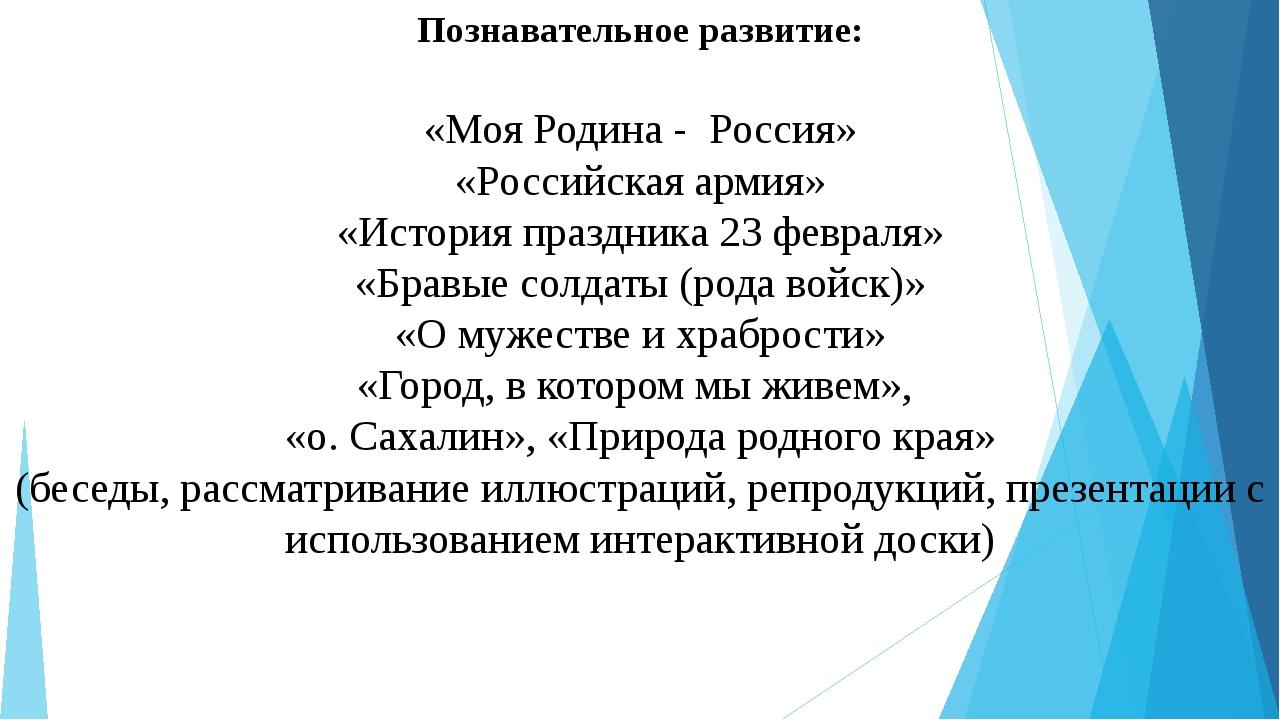 Познавательное развитие: «Моя Родина - Россия» «Российская армия» «История пр...