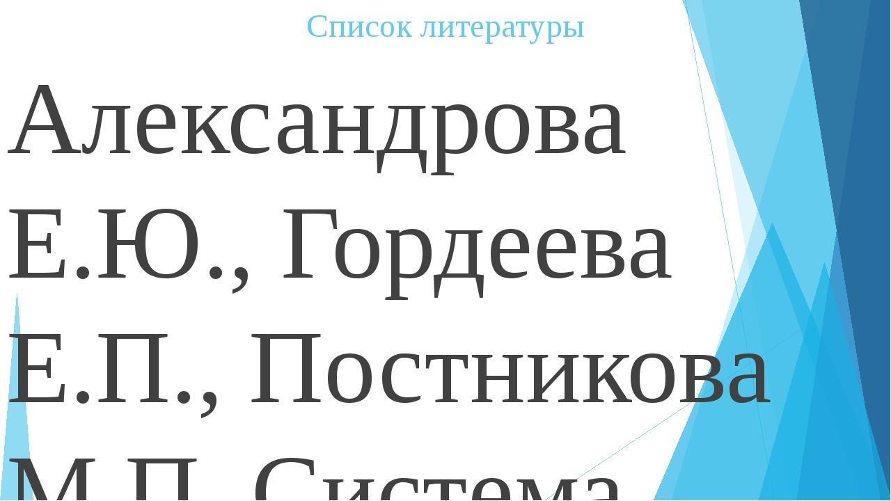 Список литературы Александрова Е.Ю., Гордеева Е.П., Постникова М.П. Система п...