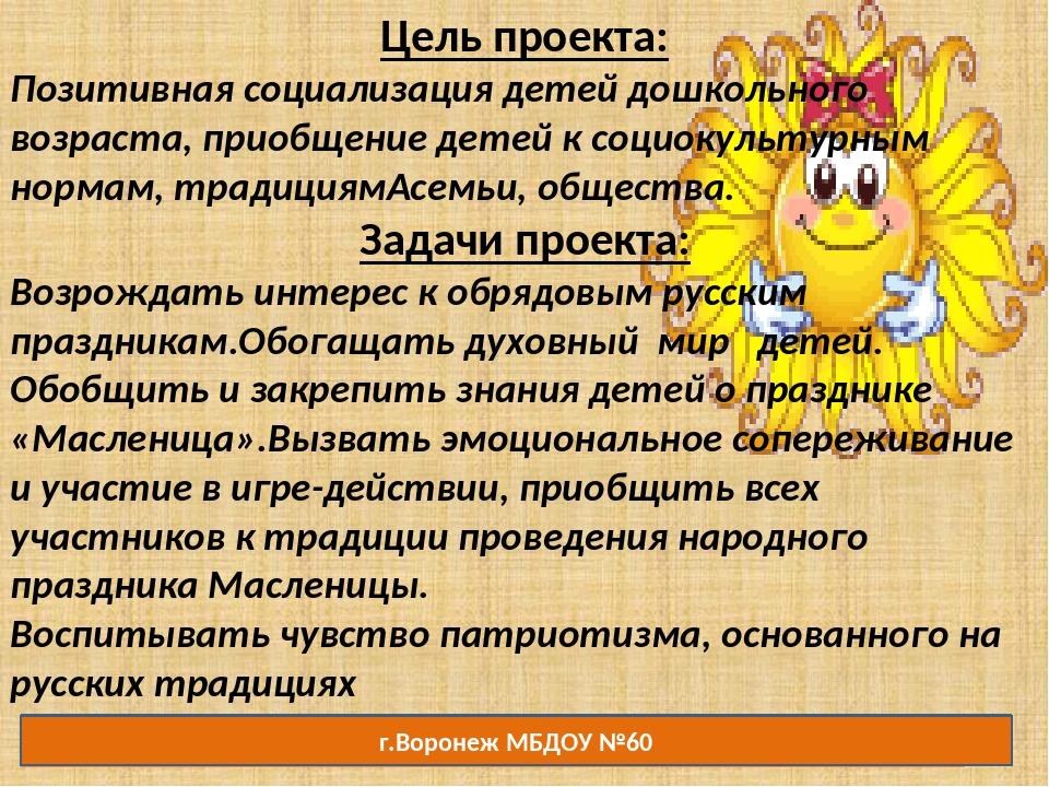 г.Воронеж МБДОУ №60 Цель проекта: Позитивная социализация детей дошкольного в...