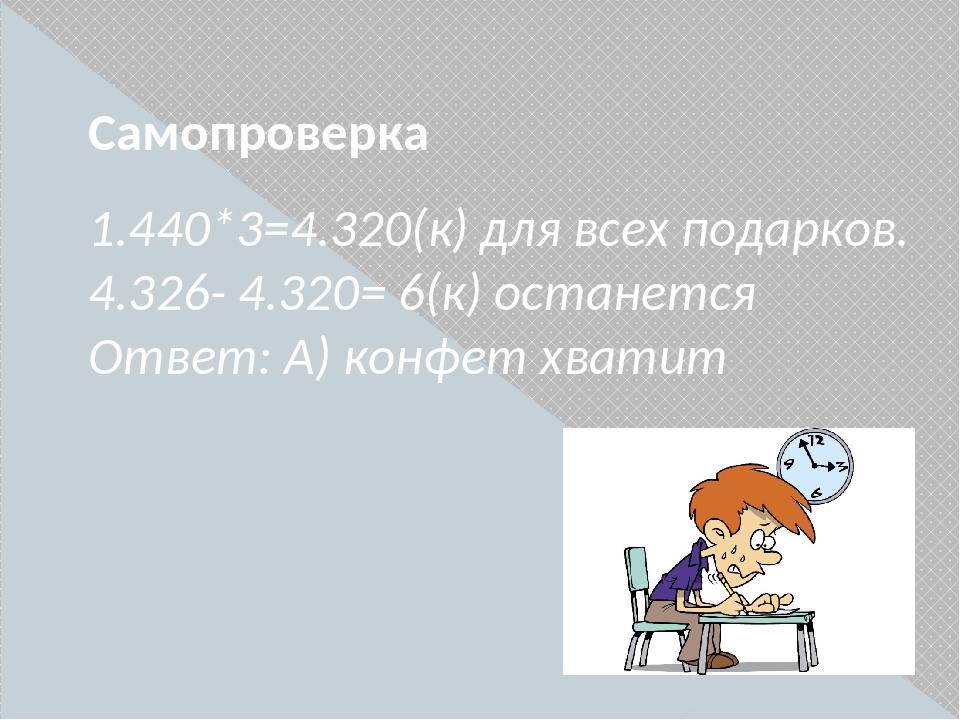 Самопроверка 1.440*3=4.320(к) для всех подарков. 4.326- 4.320= 6(к) останется...