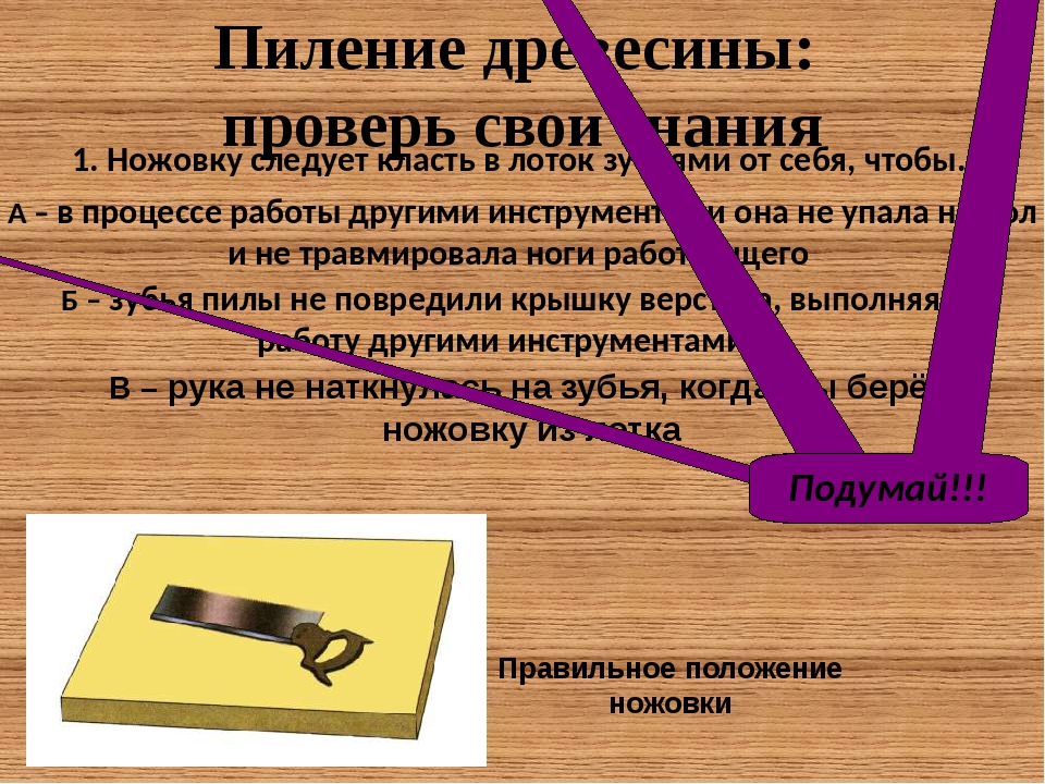 1. Ножовку следует класть в лоток зубьями от себя, чтобы… Пиление древесины:...