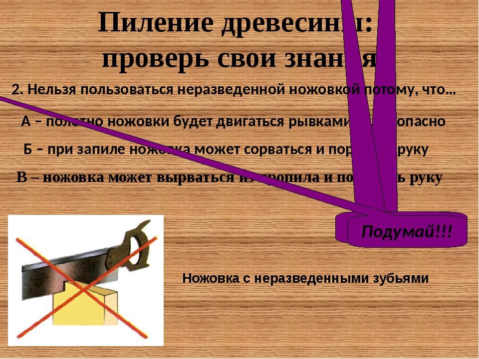 Пиление древесины: проверь свои знания В – ножовка может вырваться из пропила...