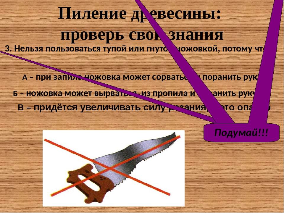3. Нельзя пользоваться тупой или гнутой ножовкой, потому что… Пиление древес...