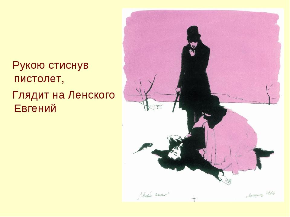Рукою стиснув пистолет, Глядит на Ленского Евгений