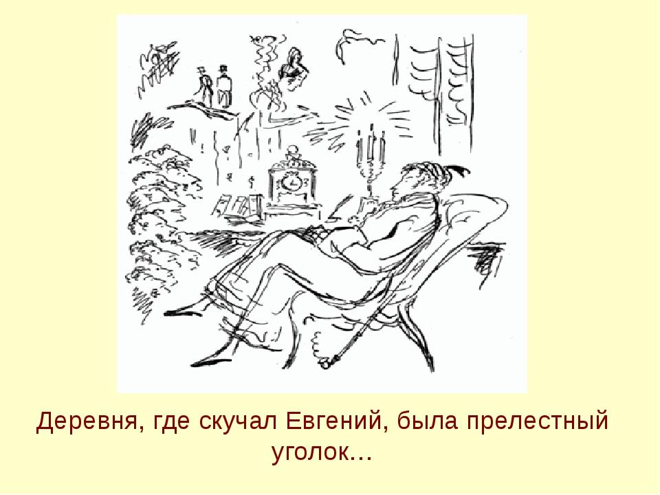 Деревня, где скучал Евгений, была прелестный уголок…