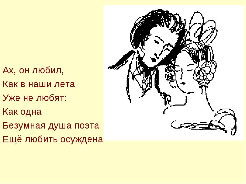 Ах, он любил, Как в наши лета Уже не любят: Как одна Безумная душа поэта Ещё...