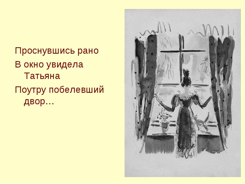 Проснувшись рано В окно увидела Татьяна Поутру побелевший двор…