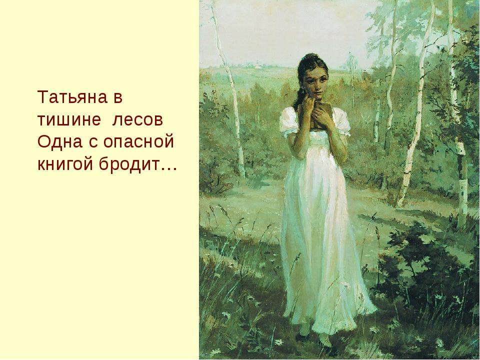 Татьяна в тишине лесов Одна с опасной книгой бродит…