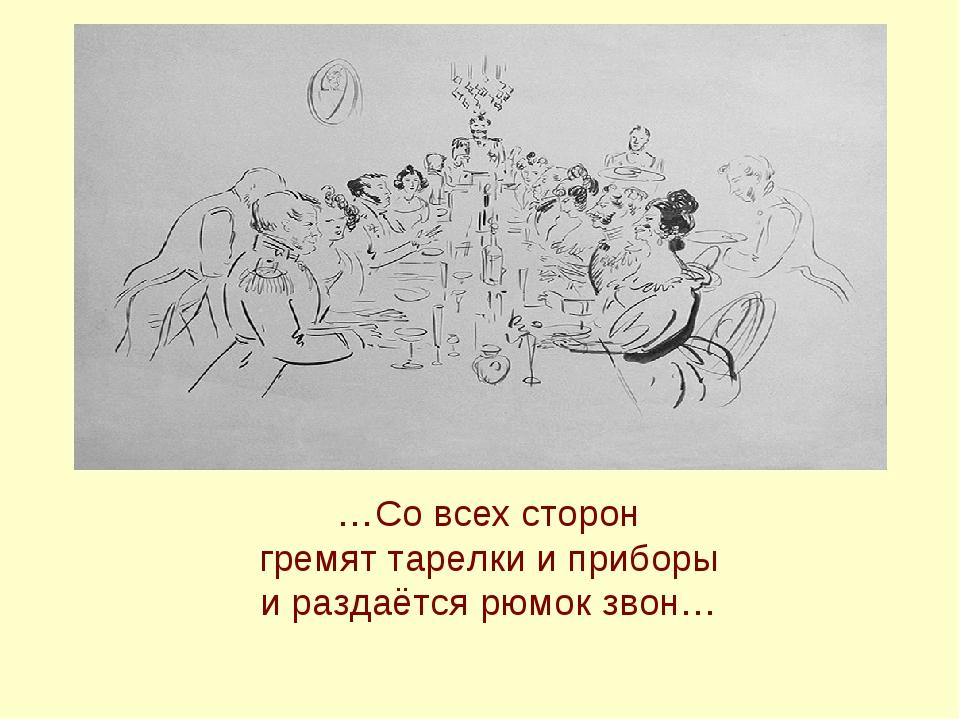 …Со всех сторон гремят тарелки и приборы и раздаётся рюмок звон…