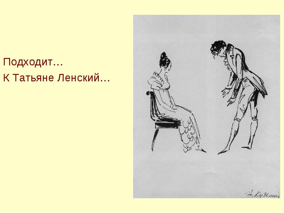 Подходит… К Татьяне Ленский…