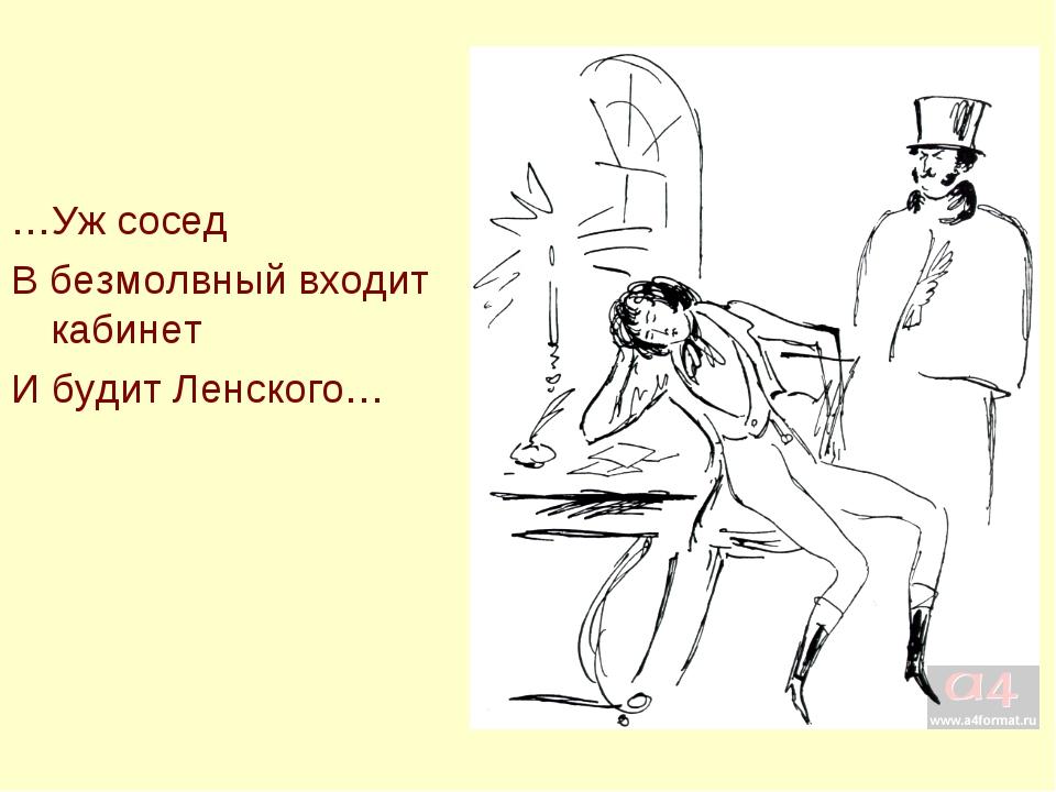 …Уж сосед В безмолвный входит кабинет И будит Ленского…