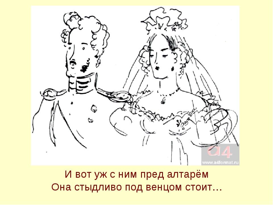 И вот уж с ним пред алтарём Она стыдливо под венцом стоит…