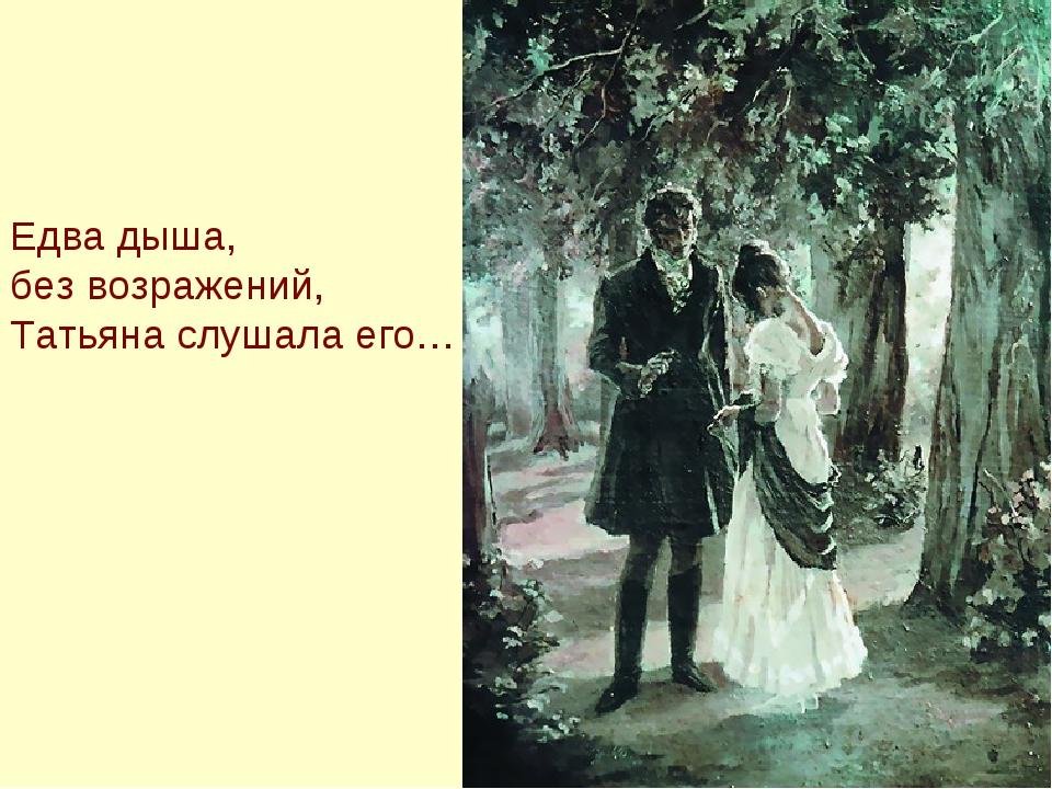Едва дыша, без возражений, Татьяна слушала его…