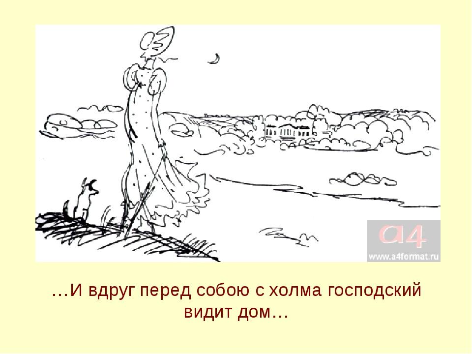 …И вдруг перед собою с холма господский видит дом…