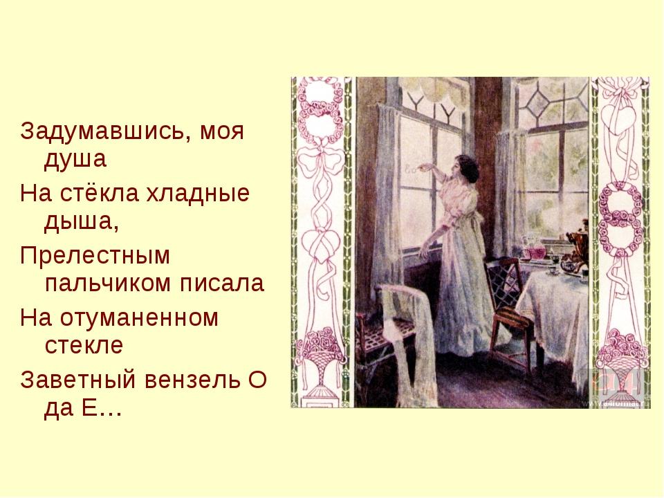 Задумавшись, моя душа На стёкла хладные дыша, Прелестным пальчиком писала На...