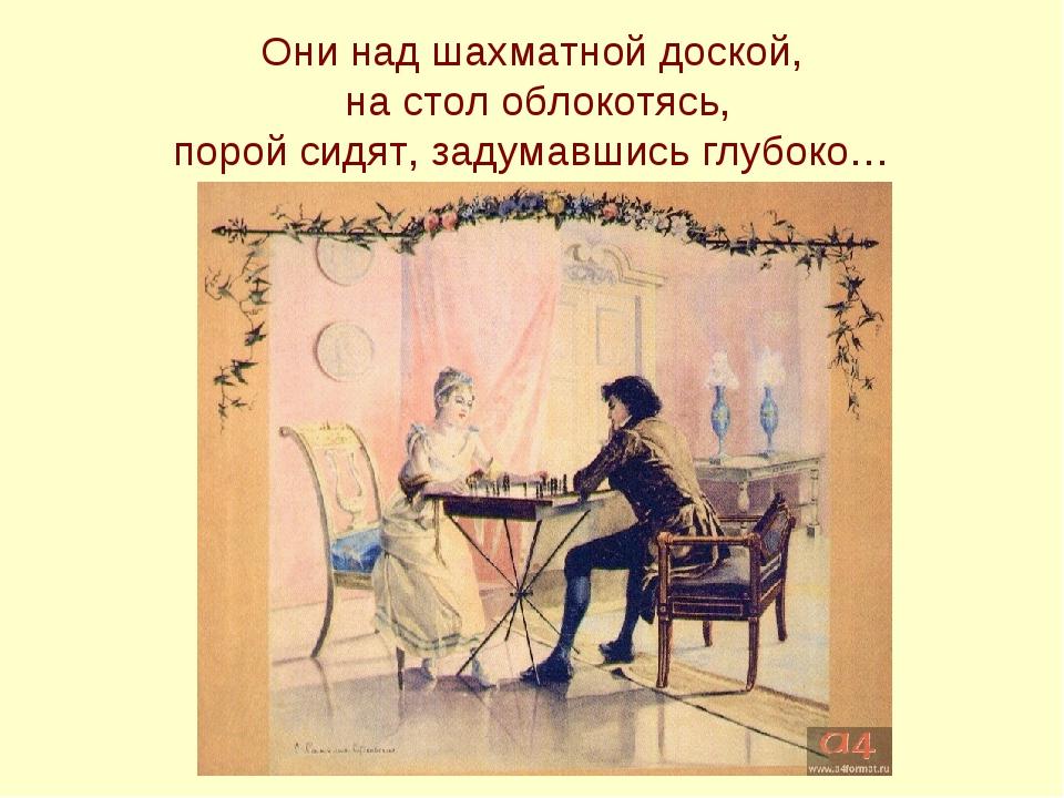 Они над шахматной доской, на стол облокотясь, порой сидят, задумавшись глубоко…