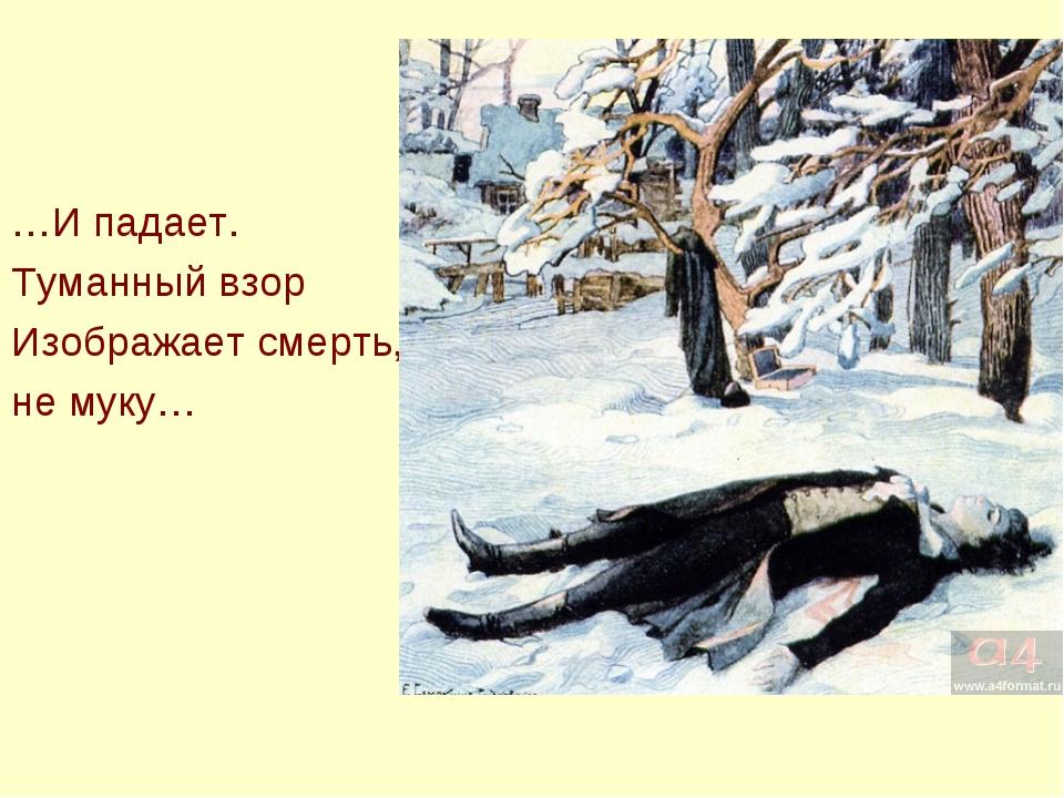 …И падает. Туманный взор Изображает смерть, не муку…