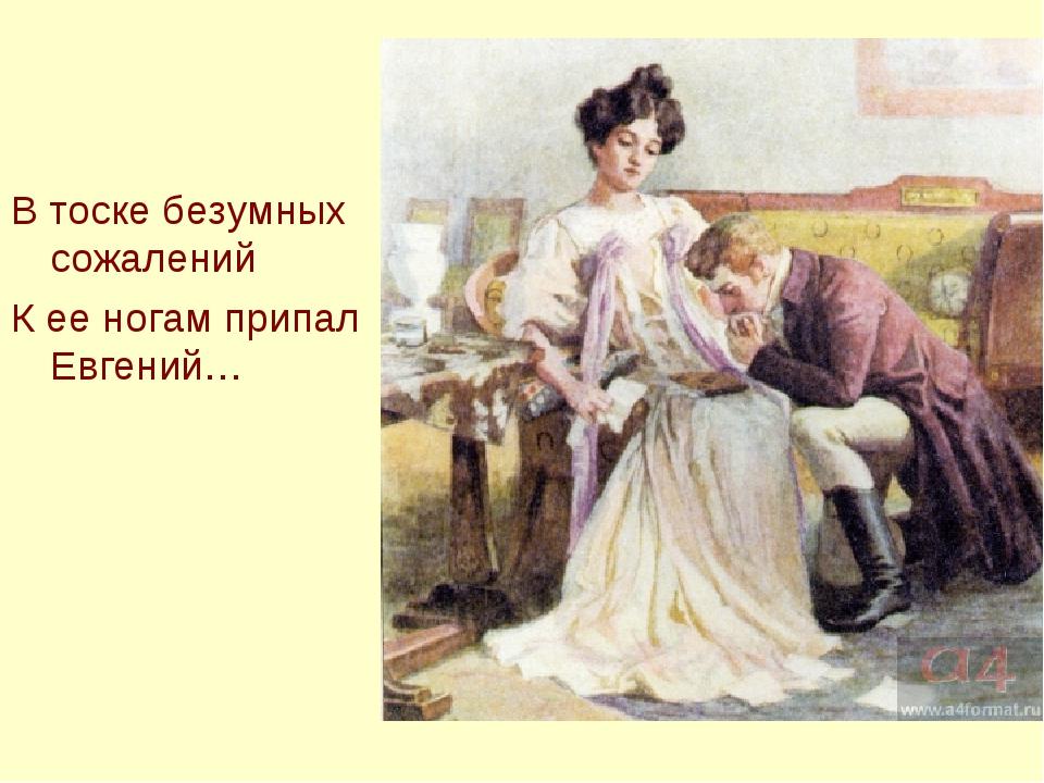 В тоске безумных сожалений К ее ногам припал Евгений…