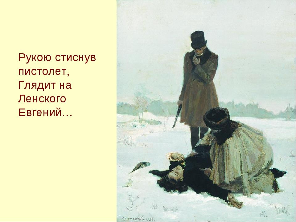 Рукою стиснув пистолет, Глядит на Ленского Евгений…