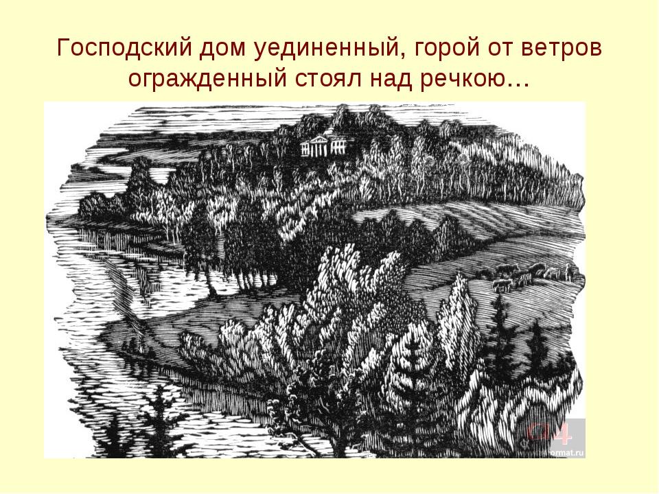 Господский дом уединенный, горой от ветров огражденный стоял над речкою…