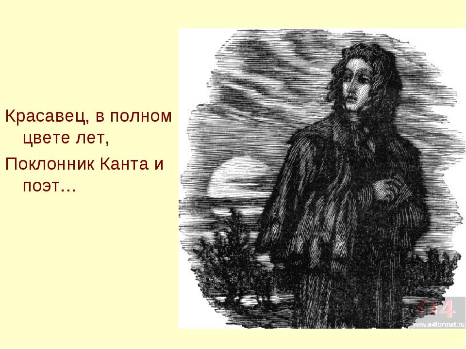 Красавец, в полном цвете лет, Поклонник Канта и поэт…