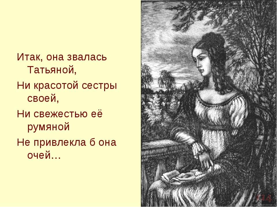 Итак, она звалась Татьяной, Ни красотой сестры своей, Ни свежестью её румяной...