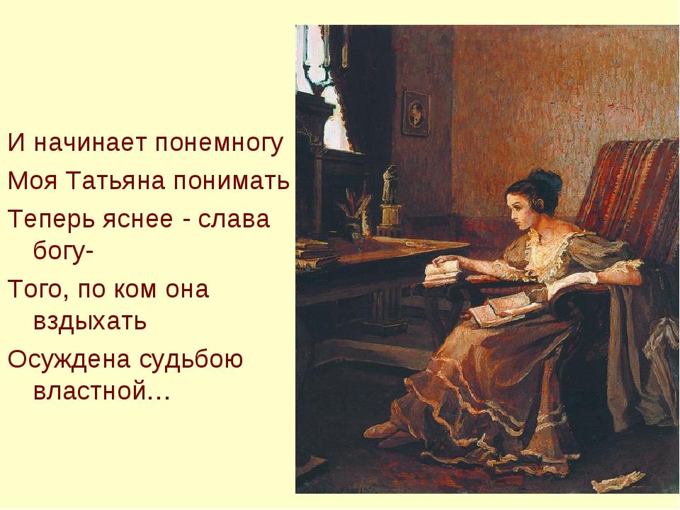 И начинает понемногу Моя Татьяна понимать Теперь яснее - слава богу- Того, по...