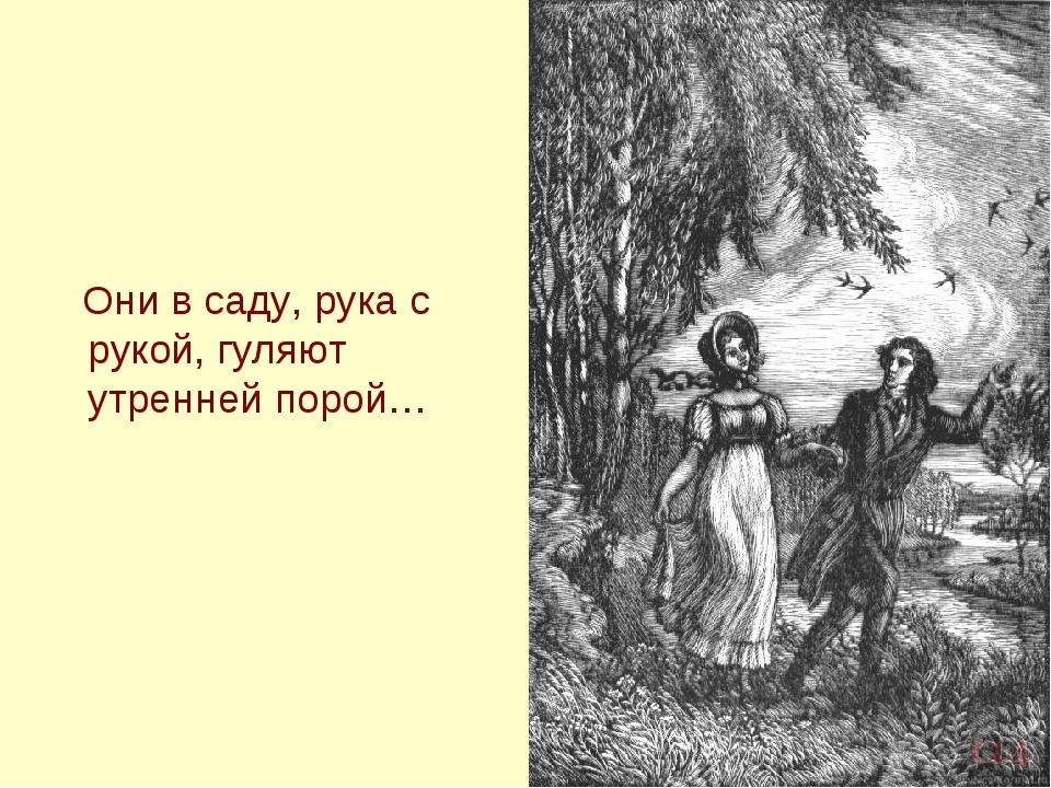 Они в саду, рука с рукой, гуляют утренней порой…