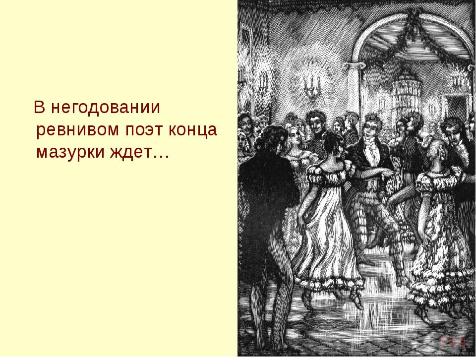 В негодовании ревнивом поэт конца мазурки ждет…