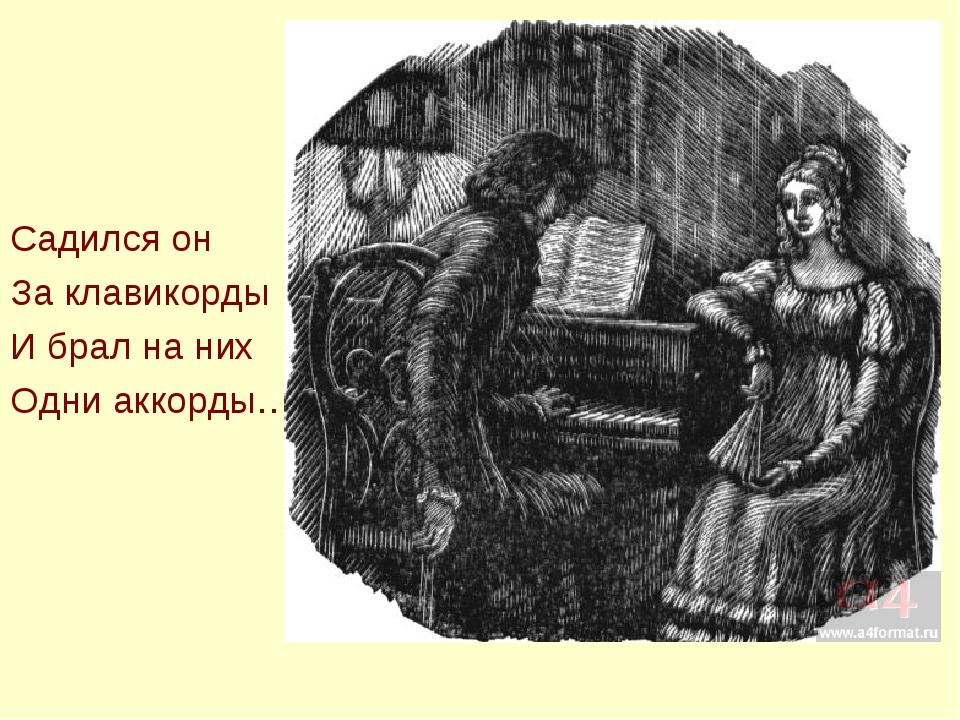 Садился он За клавикорды И брал на них Одни аккорды…
