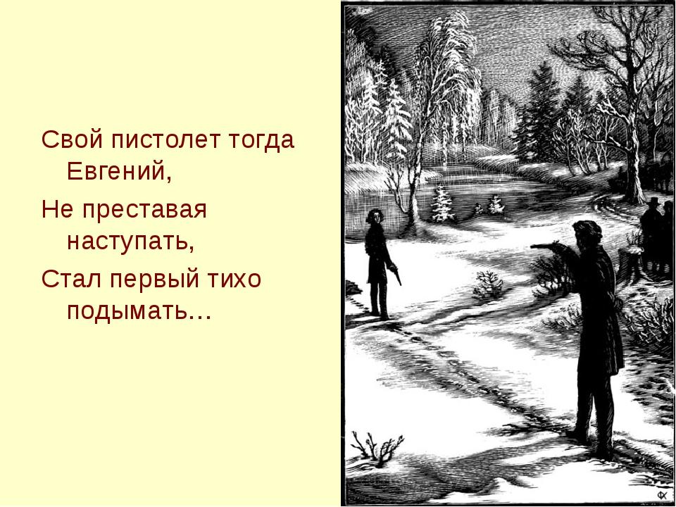 Свой пистолет тогда Евгений, Не преставая наступать, Стал первый тихо подымать…