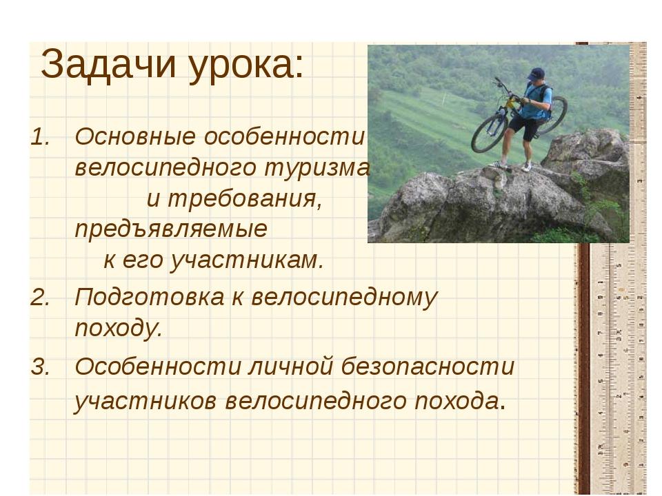 Задачи урока: Основные особенности велосипедного туризма и требования, предъя...
